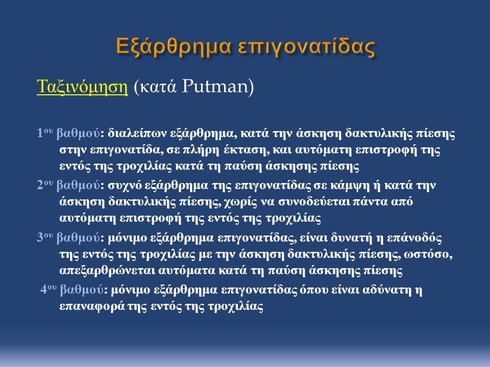 Ταξινόμηση ( κατά Putman) 1 ου βαθμού : διαλείπων εξάρθρημα, κατά την άσκηση δακτυλικής πίεσης στην επιγονατίδα, σε πλήρη έκταση, και αυτόματη επιστροφή της εντός της τροχιλίας κατά τη παύση άσκησης πίεσης 2 ου βαθμού : συχνό εξάρθρημα της επιγονατίδας σε κάμψη ή κατά την άσκηση δακτυλικής πίεσης, χωρίς να συνοδεύεται πάντα από αυτόματη επιστροφή της εντός της τροχιλίας 3 ου βαθμού : μόνιμο εξάρθρημα επιγονατίδας, είναι δυνατή η επάνοδός της εντός της τροχιλίας με την άσκηση δακτυλικής πίεσης, ωστόσο, απεξαρθρώνεται αυτόματα κατά τη παύση άσκησης πίεσης 4 ου βαθμού : μόνιμο εξάρθρημα επιγονατίδας όπου είναι αδύνατη η επαναφορά της εντός της τροχιλίας