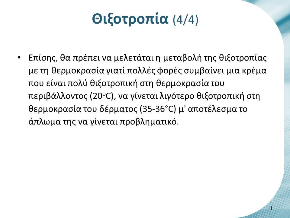 Θιξοτροπία (4/4) Επίσης, θα πρέπει να μελετάται η μεταβολή της θιξοτροπίας με τη θερμοκρασία γιατί πολλές φορές συμβαίνει μια κρέμα που είναι πολύ θιξοτροπική στη θερμοκρασία του περιβάλλοντος (20 ο C), να γίνεται λιγότερο θιξοτροπική στη θερμοκρασία του δέρματος (35-36°C) μ αποτέλεσμα το άπλωμα της να γίνεται προβληματικό.