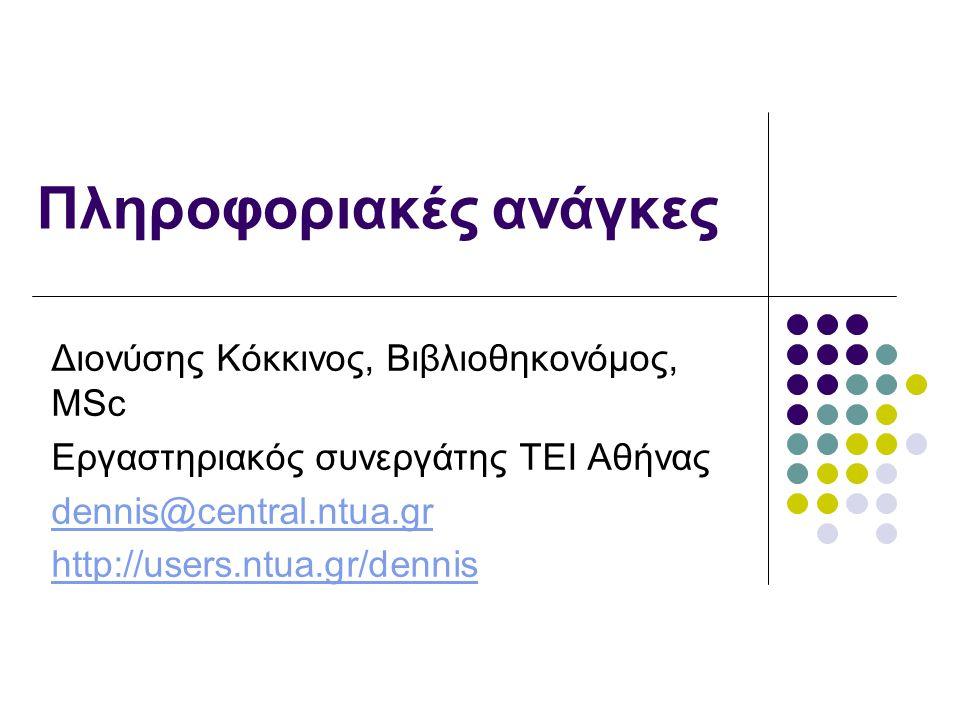 Πληροφοριακές ανάγκες Διονύσης Κόκκινος, Βιβλιοθηκονόμος, MSc Εργαστηριακός συνεργάτης ΤΕΙ Αθήνας dennis@central.ntua.gr http://users.ntua.gr/dennis