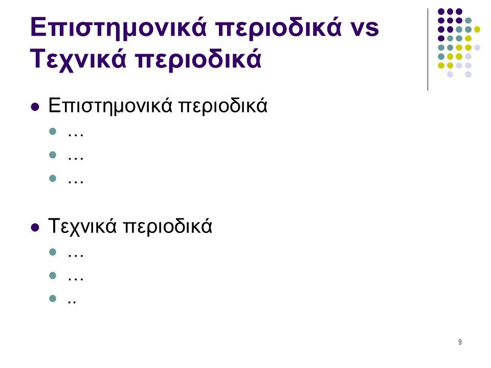 9 Επιστημονικά περιοδικά vs Τεχνικά περιοδικά Επιστημονικά περιοδικά … Τεχνικά περιοδικά …..