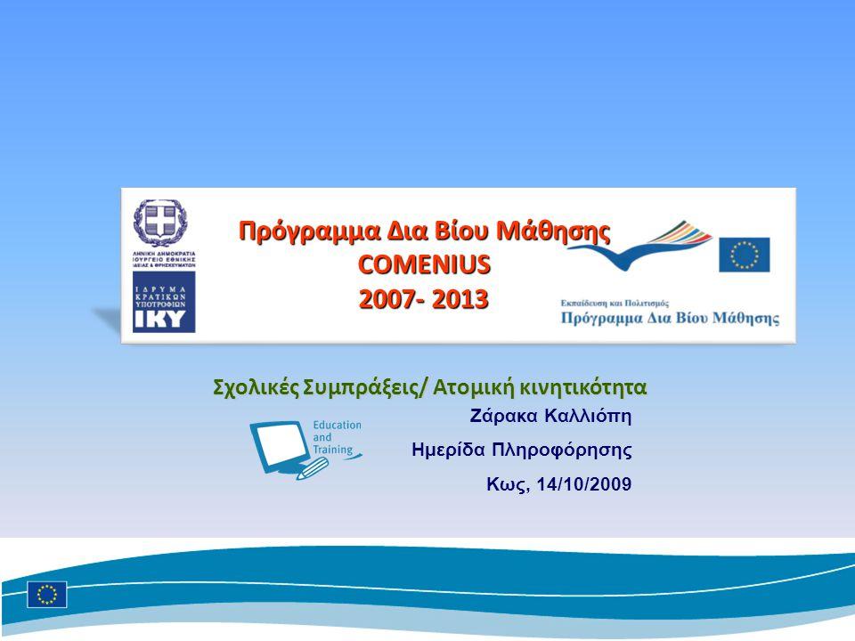 Ζάρακα Καλλιόπη Ημερίδα Πληροφόρησης Kως, 14/10/2009 Πρόγραμμα Δια Βίου Μάθησης COMENIUS 2007- 2013 Σχολικές Συμπράξεις/ Ατομική κινητικότητα
