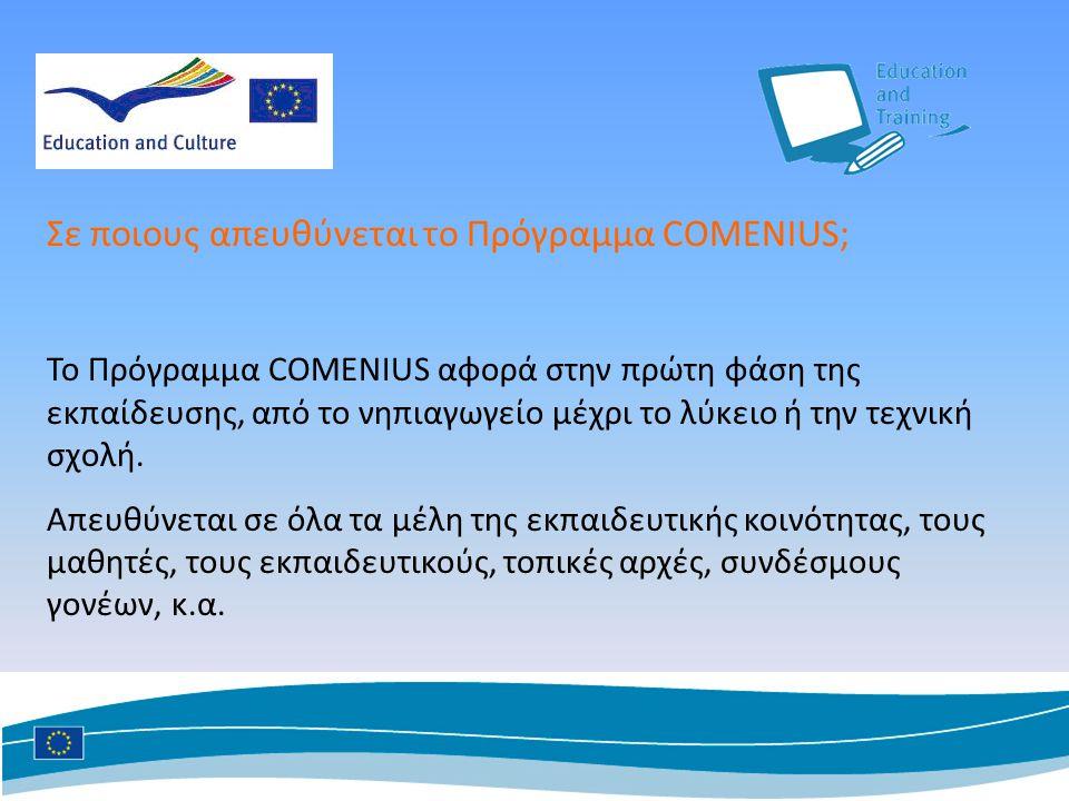 Σε ποιους απευθύνεται το Πρόγραμμα COMENIUS; Το Πρόγραμμα COMENIUS αφορά στην πρώτη φάση της εκπαίδευσης, από το νηπιαγωγείο μέχρι το λύκειο ή την τεχνική σχολή.