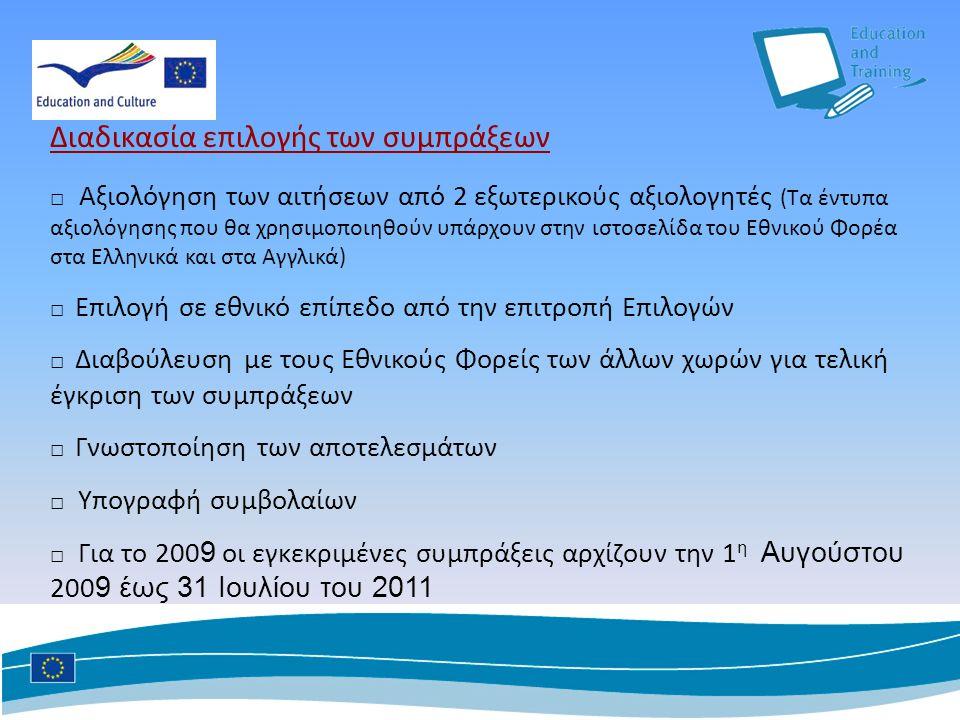 Διαδικασία επιλογής των συμπράξεων □ Αξιολόγηση των αιτήσεων από 2 εξωτερικούς αξιολογητές (Τα έντυπα αξιολόγησης που θα χρησιμοποιηθούν υπάρχουν στην ιστοσελίδα του Εθνικού Φορέα στα Ελληνικά και στα Αγγλικά) □ Επιλογή σε εθνικό επίπεδο από την επιτροπή Επιλογών □ Διαβούλευση με τους Εθνικούς Φορείς των άλλων χωρών για τελική έγκριση των συμπράξεων □ Γνωστοποίηση των αποτελεσμάτων □ Υπογραφή συμβολαίων □ Για το 200 9 οι εγκεκριμένες συμπράξεις αρχίζουν την 1 η Αυγούστου 200 9 έως 31 Ιουλίου του 2011