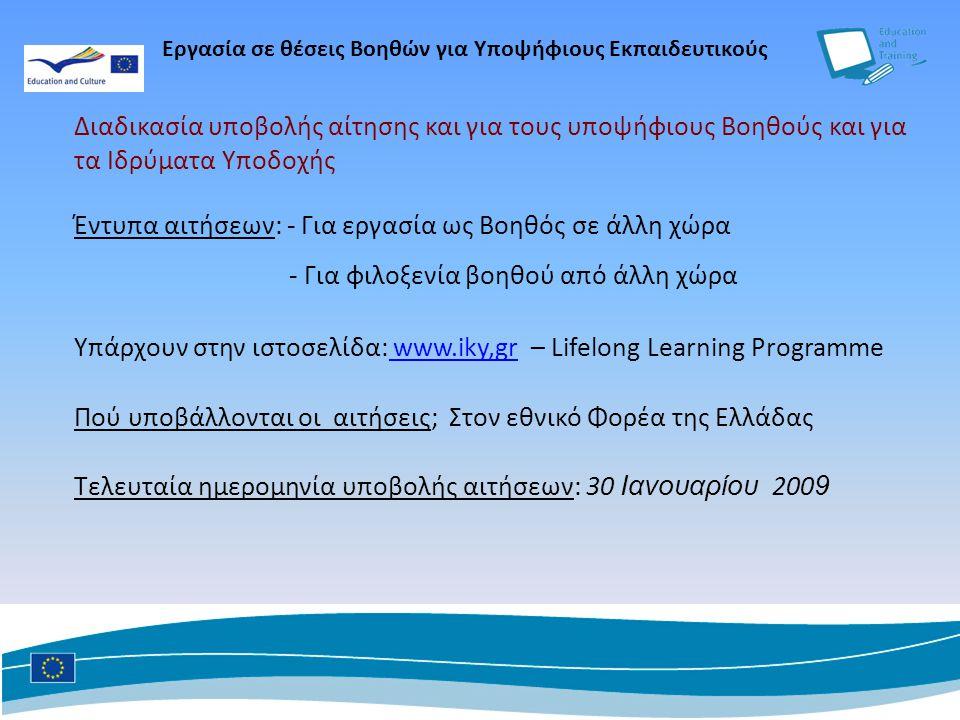 Διαδικασία υποβολής αίτησης και για τους υποψήφιους Βοηθούς και για τα Ιδρύματα Υποδοχής Έντυπα αιτήσεων: - Για εργασία ως Βοηθός σε άλλη χώρα - Για φιλοξενία βοηθού από άλλη χώρα Υπάρχουν στην ιστοσελίδα: www.iky,gr – Lifelong Learning Programme www.iky,gr Πού υποβάλλονται οι αιτήσεις; Στον εθνικό Φορέα της Ελλάδας Τελευταία ημερομηνία υποβολής αιτήσεων: 30 Ιανουαρίου 200 9 Εργασία σε θέσεις Βοηθών για Υποψήφιους Εκπαιδευτικούς