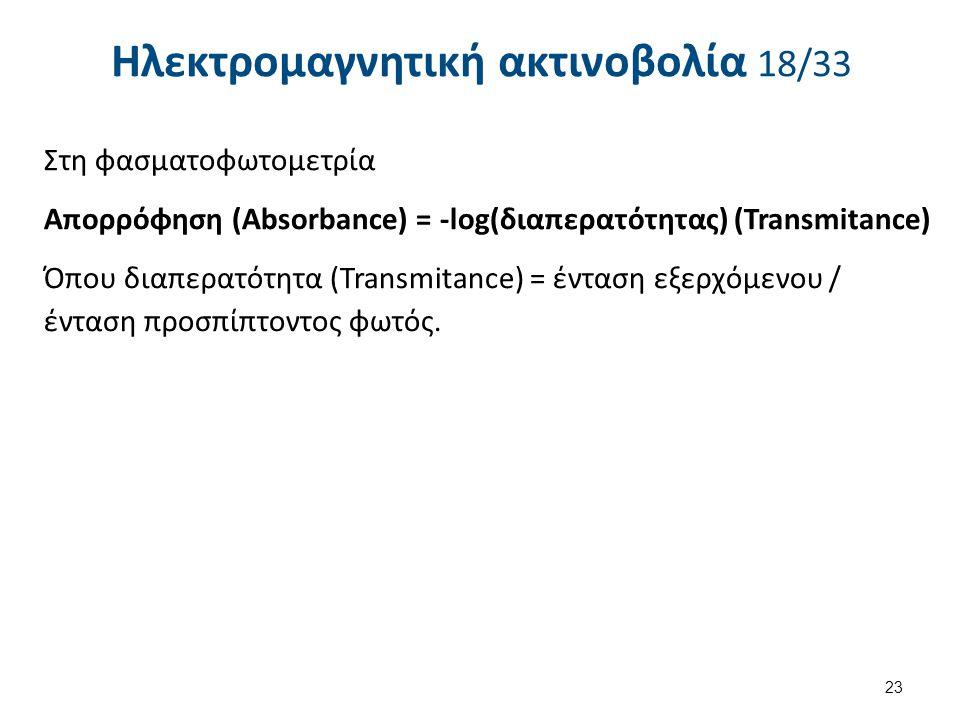 Ηλεκτρομαγνητική ακτινοβολία 18/33 Στη φασματοφωτομετρία Απορρόφηση (Absorbance) = -log(διαπερατότητας) (Transmitance) Όπου διαπερατότητα (Transmitanc