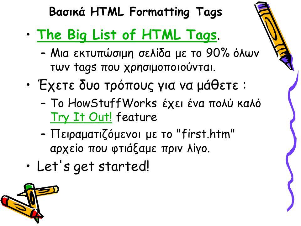 Βασικά HTML Formatting Tags The Big List of HTML Tags.The Big List of HTML Tags –Μια εκτυπώσιμη σελίδα με το 90% όλων των tags που χρησιμοποιούνται.