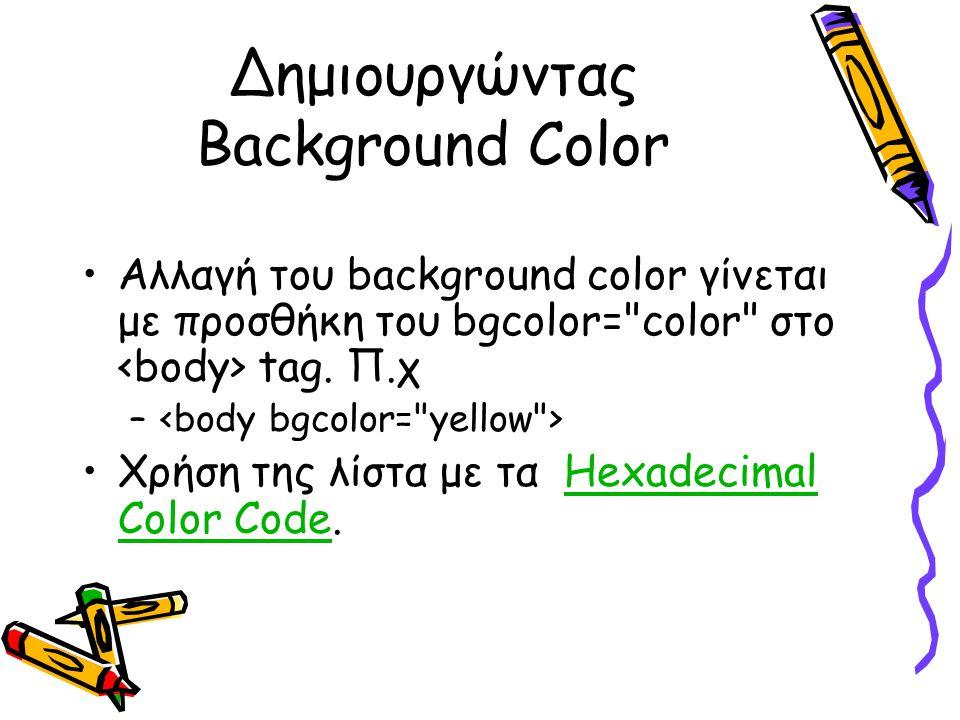 Δημιουργώντας Background Color Αλλαγή του background color γίνεται με προσθήκη του bgcolor= color στο tag.