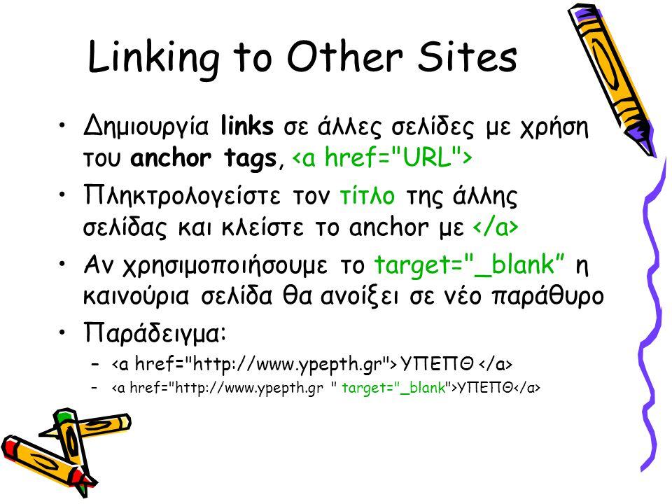 Linking to Other Sites Δημιουργία links σε άλλες σελίδες με χρήση του anchor tags, Πληκτρολογείστε τον τίτλο της άλλης σελίδας και κλείστε το anchor με Aν χρησιμοποιήσουμε το target= _blank η καινούρια σελίδα θα ανοίξει σε νέο παράθυρο Παράδειγμα: – ΥΠΕΠΘ