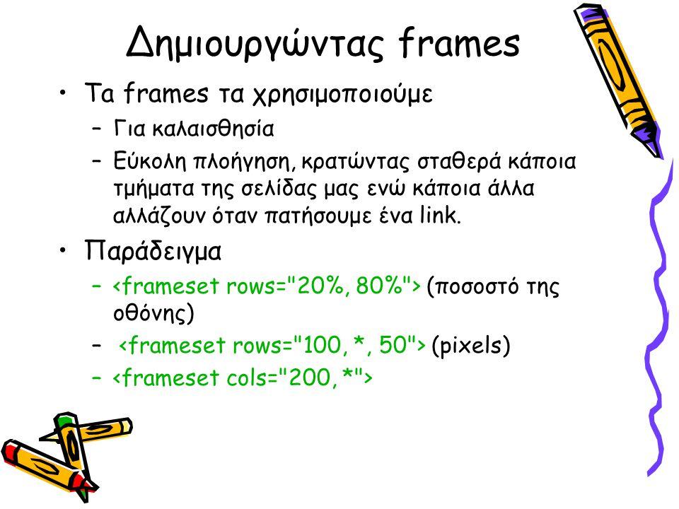 Δημιουργώντας frames Ta frames τα χρησιμοποιούμε –Για καλαισθησία –Εύκολη πλοήγηση, κρατώντας σταθερά κάποια τμήματα της σελίδας μας ενώ κάποια άλλα αλλάζουν όταν πατήσουμε ένα link.