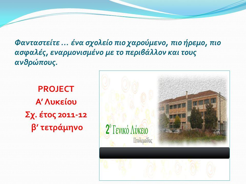 Φανταστείτε … ένα σχολείο πιο χαρούμενο, πιο ήρεμο, πιο ασφαλές, εναρμονισμένο με το περιβάλλον και τους ανθρώπους. PROJECT Α' Λυκείου Σχ. έτος 2011-1