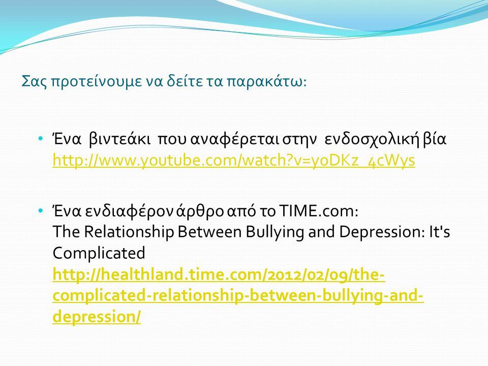 Σας προτείνουμε να δείτε τα παρακάτω: Ένα βιντεάκι που αναφέρεται στην ενδοσχολική βία http://www.youtube.com/watch?v=y0DKz_4cWys http://www.youtube.com/watch?v=y0DKz_4cWys Ένα ενδιαφέρον άρθρο από το TIME.com: The Relationship Between Bullying and Depression: It s Complicated http://healthland.time.com/2012/02/09/the- complicated-relationship-between-bullying-and- depression/ http://healthland.time.com/2012/02/09/the- complicated-relationship-between-bullying-and- depression/