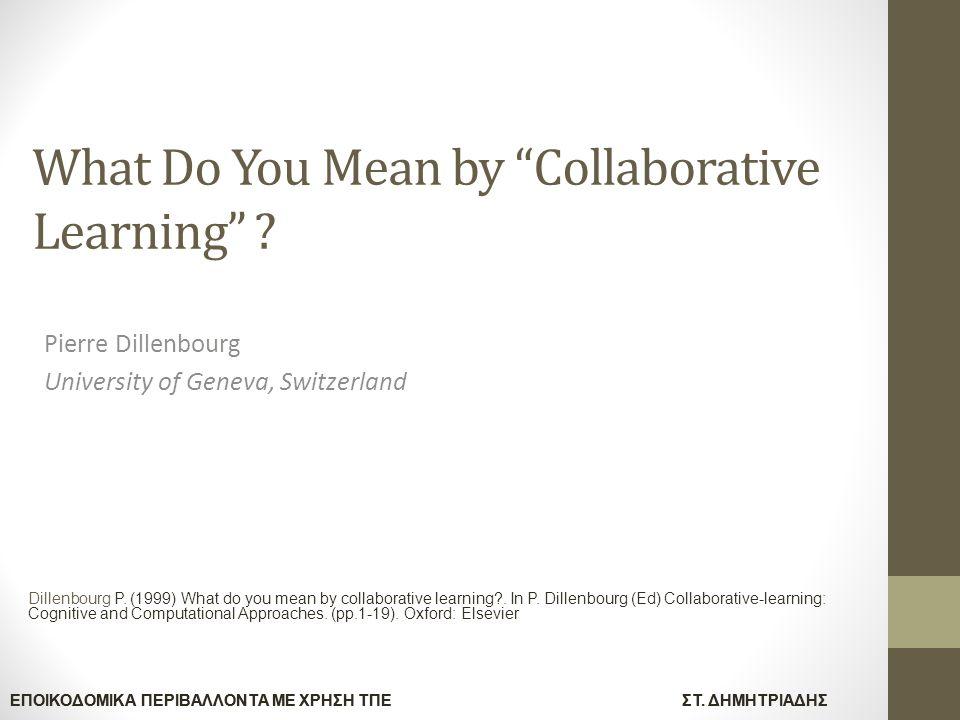 """ΕΠΟΙΚΟΔΟΜΙΚΑ ΠΕΡΙΒΑΛΛΟΝΤΑ ΜΕ ΧΡΗΣΗ ΤΠΕΣΤ. ΔΗΜΗΤΡΙΑΔΗΣ What Do You Mean by """"Collaborative Learning"""" ? Pierre Dillenbourg University of Geneva, Switzerl"""