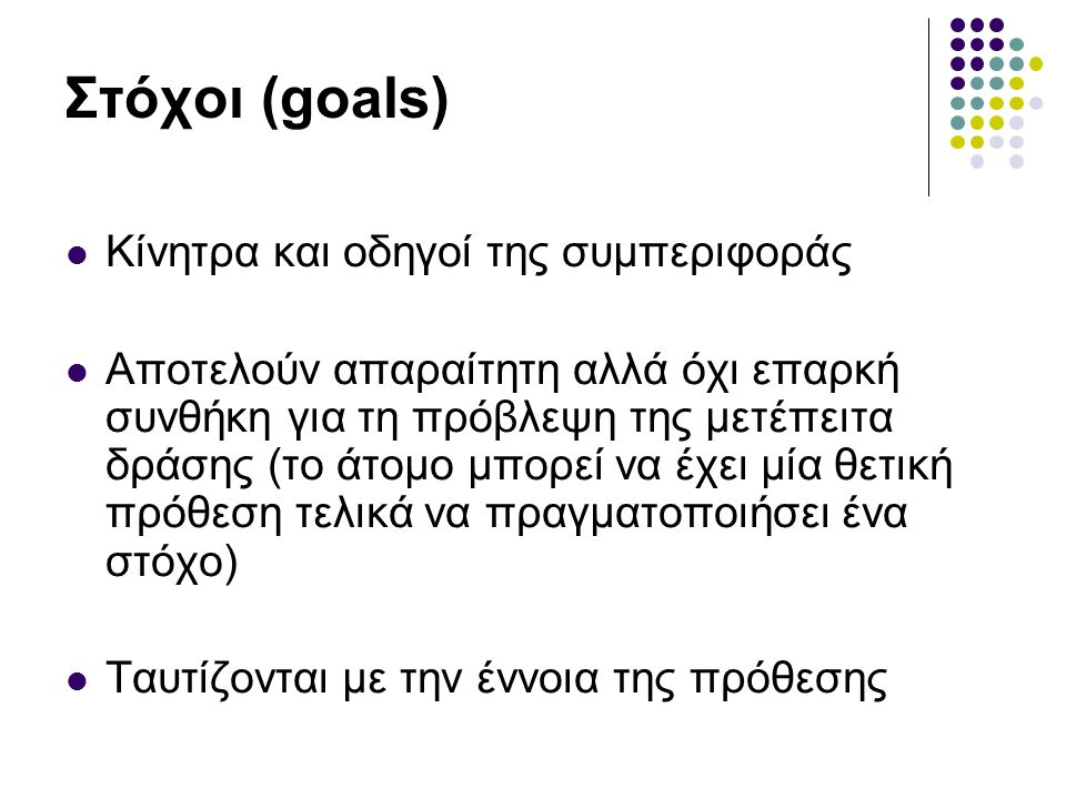 Στόχοι (goals) Κίνητρα και οδηγοί της συμπεριφοράς Αποτελούν απαραίτητη αλλά όχι επαρκή συνθήκη για τη πρόβλεψη της μετέπειτα δράσης (το άτομο μπορεί