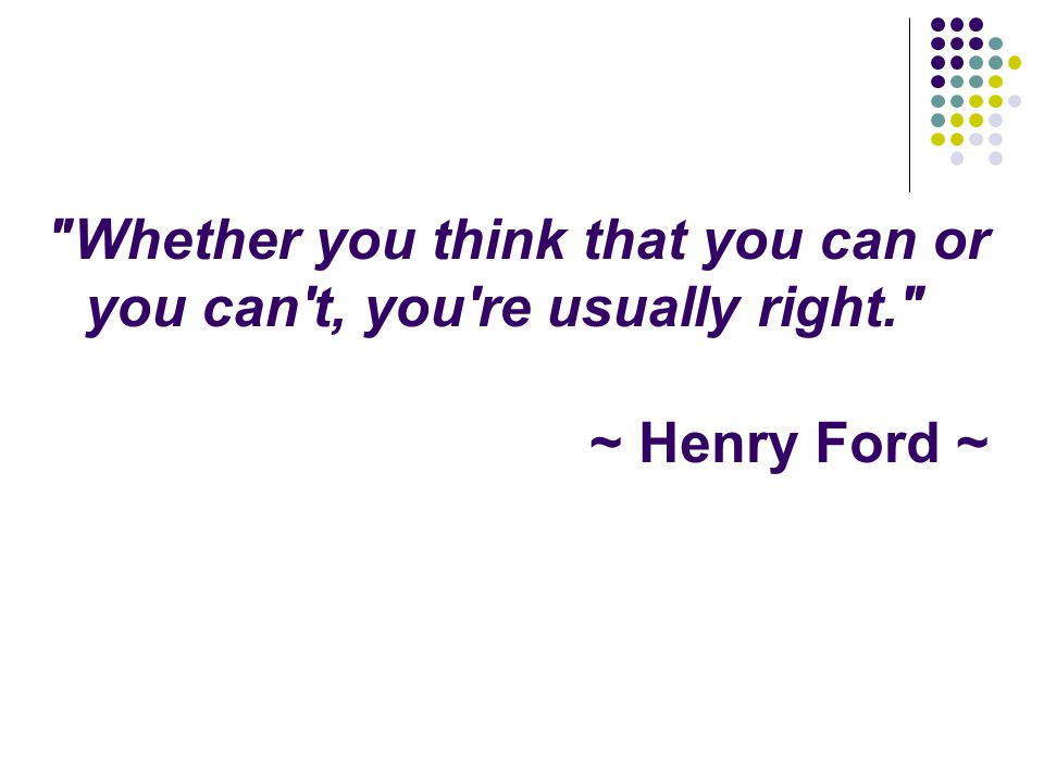Whether you think that you can or you can t, you re usually right. ~ Henry Ford ~