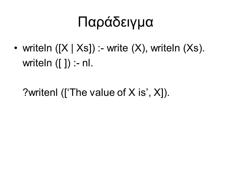 Παράδειγμα writeln ([X | Xs]) :- write (X), writeln (Xs). writeln ([ ]) :- nl. ?writenl (['The value of X is', X]).