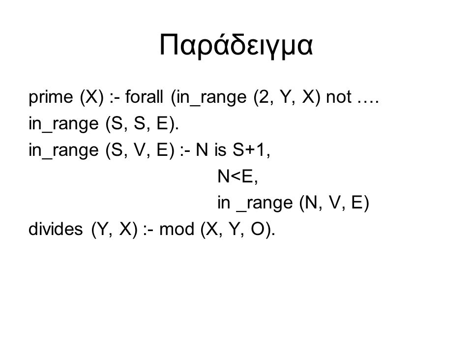 Παράδειγμα prime (X) :- forall (in_range (2, Y, X) not …. in_range (S, S, E). in_range (S, V, E) :- N is S+1, N<E, in _range (N, V, E) divides (Y, X)