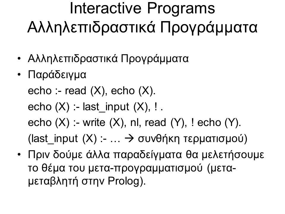 Interactive Programs Αλληλεπιδραστικά Προγράμματα Αλληλεπιδραστικά Προγράμματα Παράδειγμα echo :- read (X), echo (X).