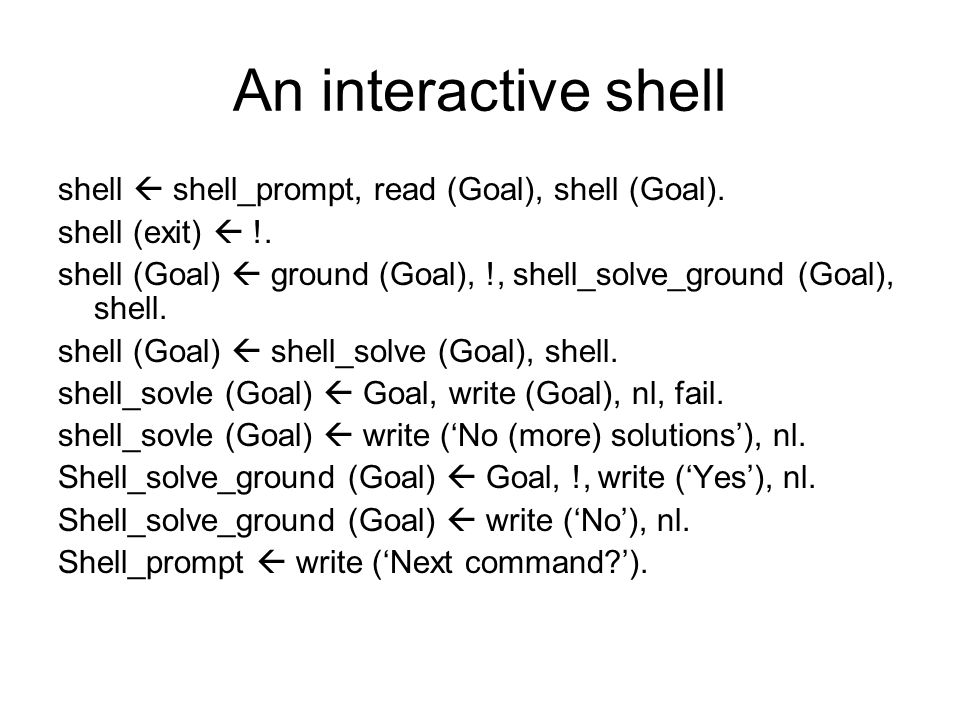An interactive shell shell  shell_prompt, read (Goal), shell (Goal). shell (exit)  !. shell (Goal)  ground (Goal), !, shell_solve_ground (Goal), sh