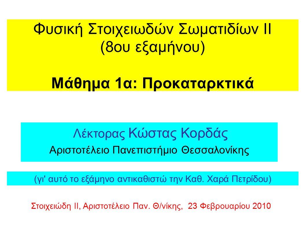 Φυσική Στοιχειωδών Σωματιδίων ΙΙ (8ου εξαμήνου) Μάθημα 1α: Προκαταρκτικά Λέκτορας Κώστας Κορδάς Αριστοτέλειο Πανεπιστήμιο Θεσσαλονίκης Στοιχειώδη ΙΙ, Αριστοτέλειο Παν.