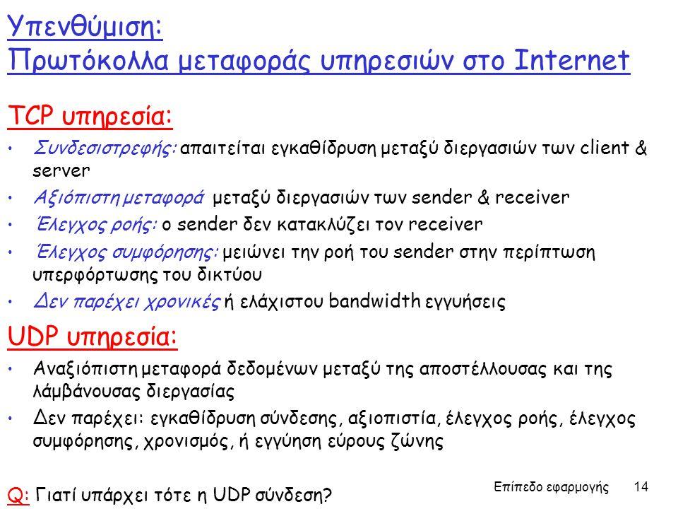 Επίπεδο εφαρμογής 14 Υπενθύμιση: Πρωτόκολλα μεταφοράς υπηρεσιών στο Internet TCP υπηρεσία: Συνδεσιστρεφής: απαιτείται εγκαθίδρυση μεταξύ διεργασιών των client & server Αξιόπιστη μεταφορά μεταξύ διεργασιών των sender & receiver Έλεγχος ροής: ο sender δεν κατακλύζει τον receiver Έλεγχος συμφόρησης: μειώνει την ροή του sender στην περίπτωση υπερφόρτωσης του δικτύου Δεν παρέχει χρονικές ή ελάχιστου bandwidth εγγυήσεις UDP υπηρεσία: Αναξιόπιστη μεταφορά δεδομένων μεταξύ της αποστέλλουσας και της λάμβάνουσας διεργασίας Δεν παρέχει: εγκαθίδρυση σύνδεσης, αξιοπιστία, έλεγχος ροής, έλεγχος συμφόρησης, χρονισμός, ή εγγύηση εύρους ζώνης Q: Γιατί υπάρχει τότε η UDP σύνδεση