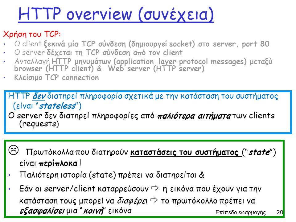 Επίπεδο εφαρμογής 20 HTTP overview (συνέχεια) Χρήση του TCP: Ο client ξεκινά μία TCP σύνδεση (δημιουργεί socket) στο server, port 80 Ο server δέχεται τη TCP σύνδεση από τον client Ανταλλαγή HTTP μηνυμάτων (application-layer protocol messages) μεταξύ browser (HTTP client) & Web server (HTTP server) Κλείσιμο TCP connection HTTP δεν διατηρεί πληροφορία σχετικά με την κατάσταση του συστήματος (είναι stateless ) Ο server δεν διατηρεί πληροφορίες από παλιότερα αιτήματα των clients (requests )  Πρωτόκολλα που διατηρούν καταστάσεις του συστήματος ( state ) είναι περίπλοκα .