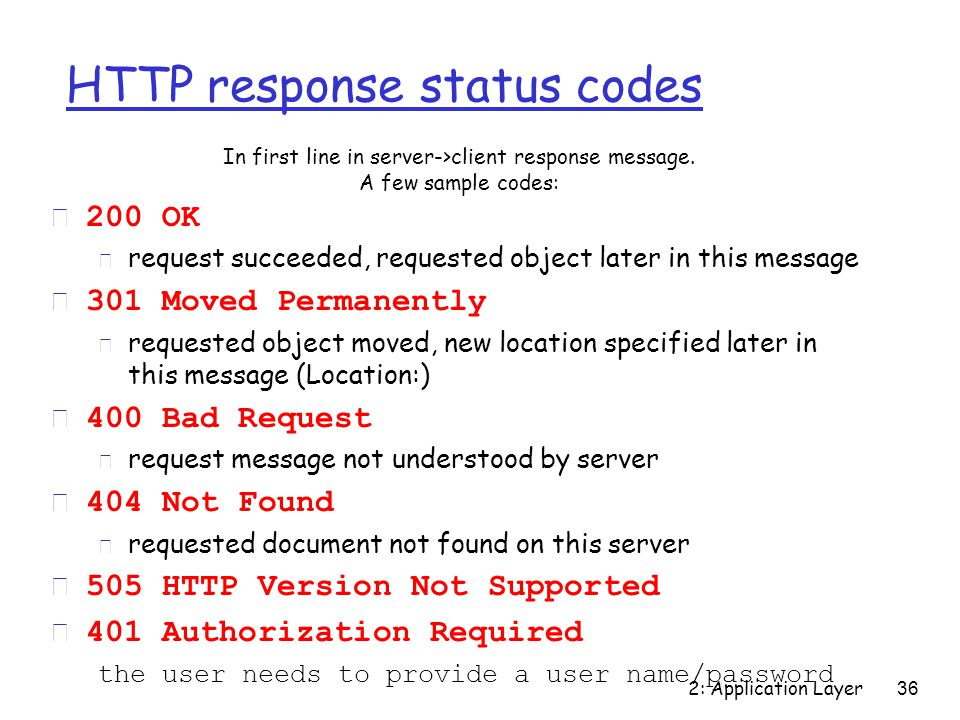2: Application Layer 36 HTTP response status codes  200 OK m request succeeded, requested object later in this message  301 Moved Permanently m requested object moved, new location specified later in this message (Location:)  400 Bad Request m request message not understood by server  404 Not Found m requested document not found on this server r 505 HTTP Version Not Supported r 401 Authorization Required the user needs to provide a user name/password In first line in server->client response message.