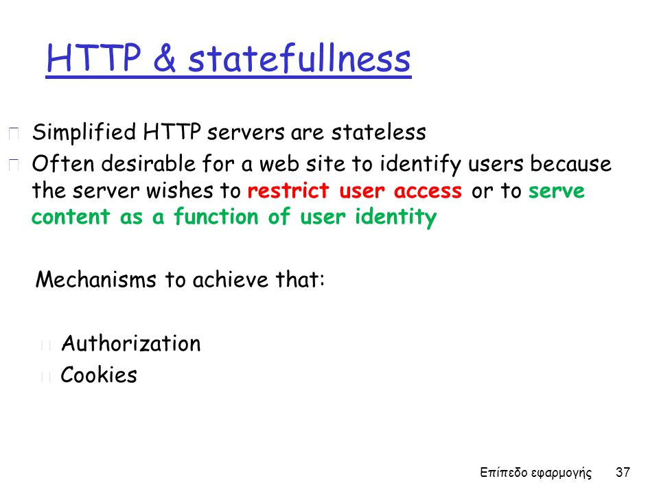 HTTP & statefullness r Simplified HTTP servers are stateless r Often desirable for a web site to identify users because the server wishes to restrict
