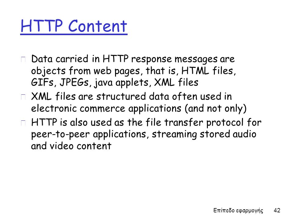 HTTP Content r Data carried in HTTP response messages are objects from web pages, that is, HTML files, GIFs, JPEGs, java applets, XML files r XML files are structured data often used in electronic commerce applications (and not only) r HTTP is also used as the file transfer protocol for peer-to-peer applications, streaming stored audio and video content Επίπεδο εφαρμογής 42