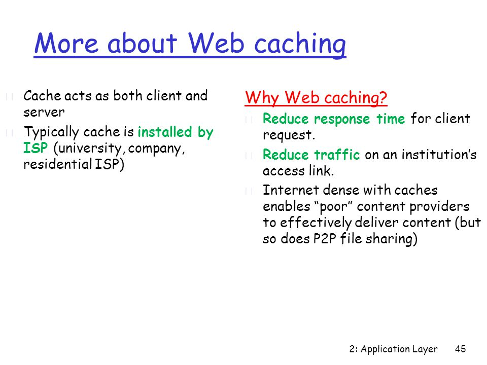 2: Application Layer 45 More about Web caching r Cache acts as both client and server r Typically cache is installed by ISP (university, company, residential ISP) Why Web caching.