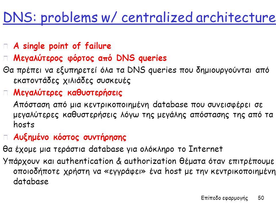 DNS: problems w/ centralized architecture r A single point of failure r Μεγαλύτερος φόρτος από DNS queries Θα πρέπει να εξυπηρετεί όλα τα DNS queries που δημιουργούνται από εκατοντάδες χιλιάδες συσκευές r Μεγαλύτερες καθυστερήσεις Απόσταση από μια κεντρικοποιημένη database που συνεισφέρει σε μεγαλύτερες καθυστερήσεις λόγω της μεγάλης απόστασης της από τα hosts r Αυξημένο κόστος συντήρησης θα έχομε μια τεράστια database για ολόκληρο το Internet Υπάρχουν και authentication & authorization θέματα όταν επιτρέπουμε οποιοδήποτε χρήστη να «εγγράφει» ένα host με την κεντρικοποιημένη database Επίπεδο εφαρμογής 50