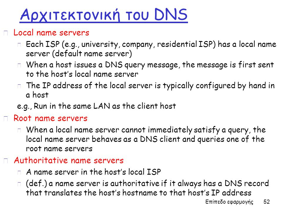 Αρχιτεκτονική του DNS r Local name servers m Each ISP (e.g., university, company, residential ISP) has a local name server (default name server) m Whe