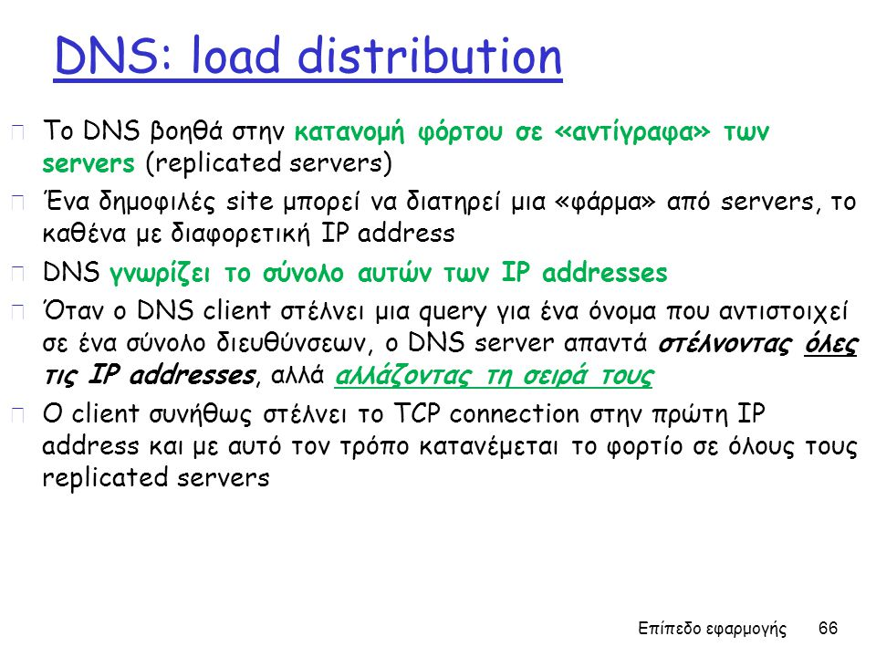 DNS: load distribution r To DNS βοηθά στην κατανομή φόρτου σε «αντίγραφα» των servers (replicated servers) r Ένα δημοφιλές site μπορεί να διατηρεί μια «φάρμα» από servers, το καθένα με διαφορετική IP address r DNS γνωρίζει το σύνολο αυτών των IP addresses r Όταν ο DNS client στέλνει μια query για ένα όνομα που αντιστοιχεί σε ένα σύνολο διευθύνσεων, o DNS server απαντά στέλνοντας όλες τις IP addresses, αλλά αλλάζοντας τη σειρά τους r Ο client συνήθως στέλνει το TCP connection στην πρώτη IP address και με αυτό τον τρόπο κατανέμεται το φορτίο σε όλους τους replicated servers Επίπεδο εφαρμογής 66