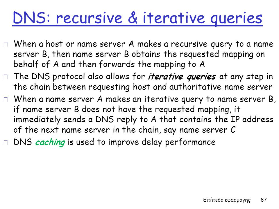 DNS: recursive & iterative queries r When a host or name server A makes a recursive query to a name server B, then name server B obtains the requested mapping on behalf of A and then forwards the mapping to A r The DNS protocol also allows for iterative queries at any step in the chain between requesting host and authoritative name server r When a name server A makes an iterative query to name server B, if name server B does not have the requested mapping, it immediately sends a DNS reply to A that contains the IP address of the next name server in the chain, say name server C r DNS caching is used to improve delay performance Επίπεδο εφαρμογής 67