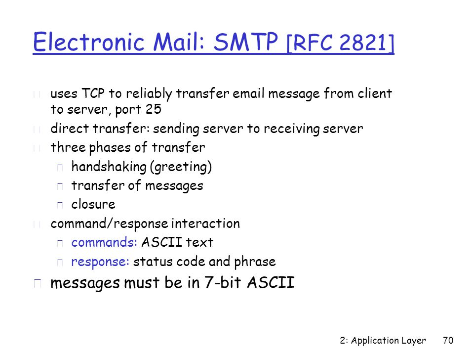 2: Application Layer 70 Electronic Mail: SMTP [RFC 2821] r uses TCP to reliably transfer email message from client to server, port 25 r direct transfer: sending server to receiving server r three phases of transfer m handshaking (greeting) m transfer of messages m closure r command/response interaction m commands: ASCII text m response: status code and phrase r messages must be in 7-bit ASCII