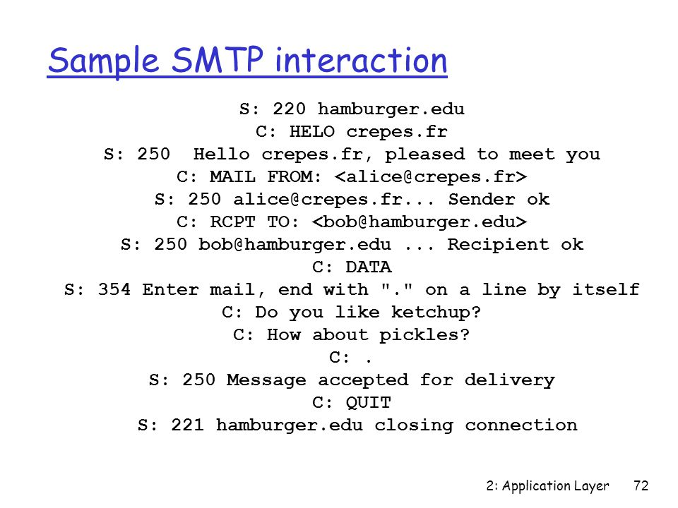 2: Application Layer 72 Sample SMTP interaction S: 220 hamburger.edu C: HELO crepes.fr S: 250 Hello crepes.fr, pleased to meet you C: MAIL FROM: S: 250 alice@crepes.fr...