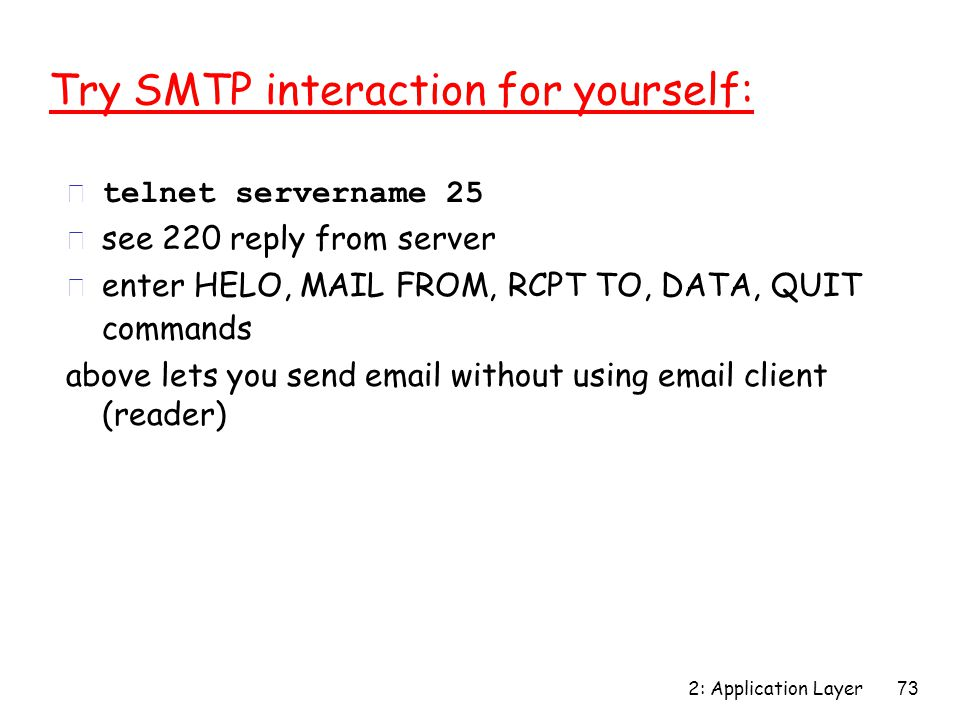 2: Application Layer 73 Try SMTP interaction for yourself:  telnet servername 25 r see 220 reply from server r enter HELO, MAIL FROM, RCPT TO, DATA, QUIT commands above lets you send email without using email client (reader)
