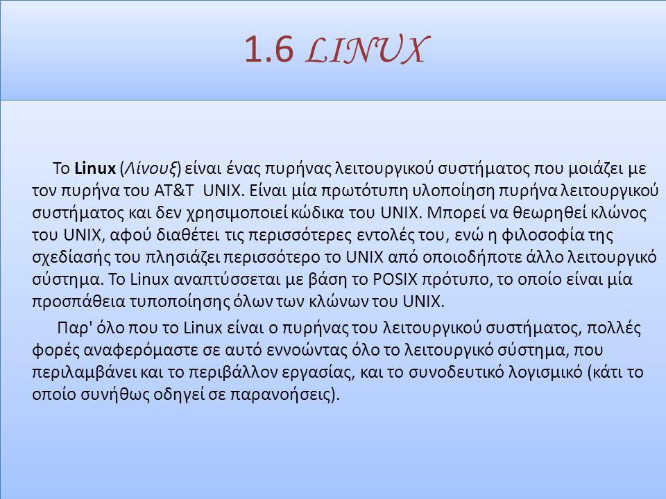 1.6 LINUX Το Linux (Λίνουξ) είναι ένας πυρήνας λειτουργικού συστήματος που μοιάζει με τον πυρήνα του AT&T UNIX.