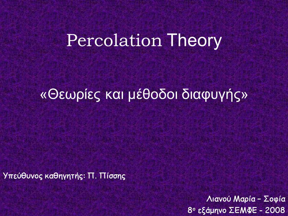 Percolation Theory «Θεωρίες και μέθοδοι διαφυγής» Υπεύθυνος καθηγητής: Π. Πίσσης Λιανού Μαρία – Σοφία 8 ο εξάμηνο ΣΕΜΦΕ - 2008