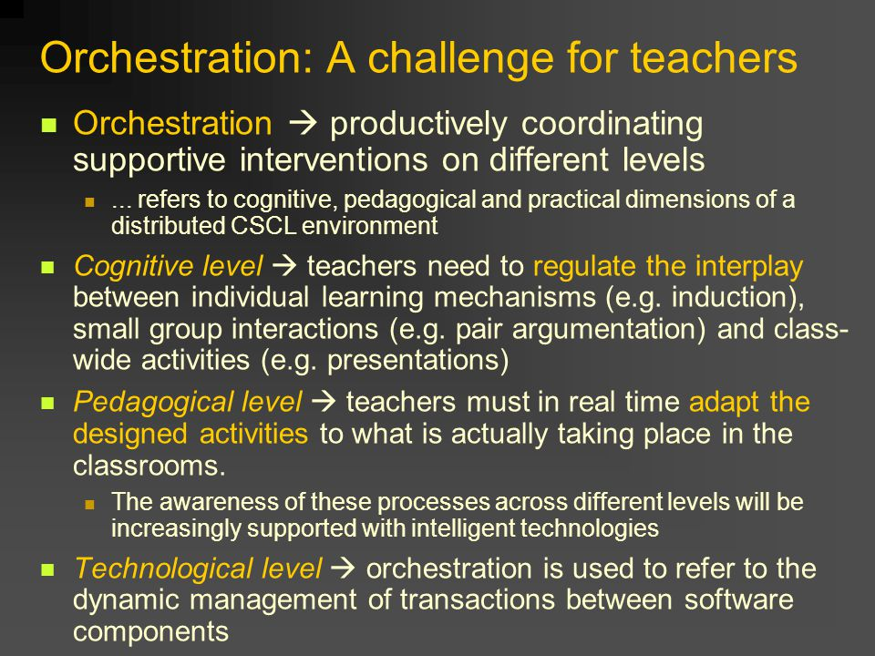 Orchestration: A challenge for teachers Orchestration  productively coordinating supportive interventions on different levels... refers to cognitive,
