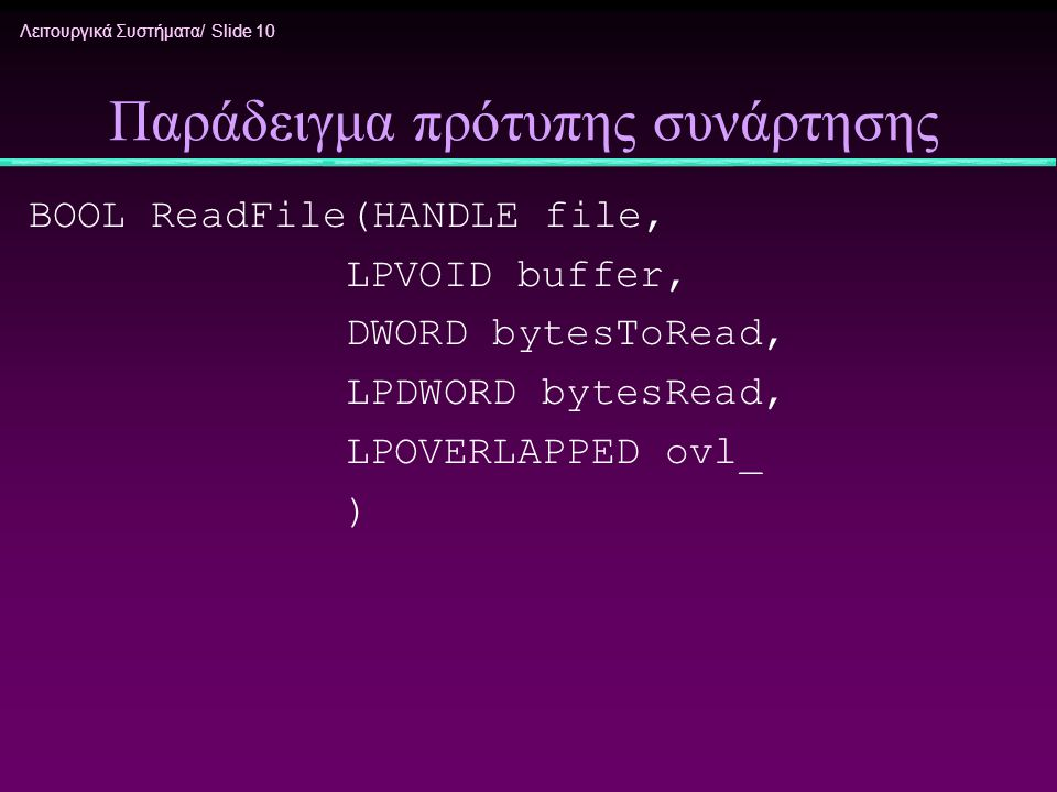 Λειτουργικά Συστήματα/ Slide 10 Παράδειγμα πρότυπης συνάρτησης BOOL ReadFile(HANDLE file, LPVOID buffer, DWORD bytesToRead, LPDWORD bytesRead, LPOVERL