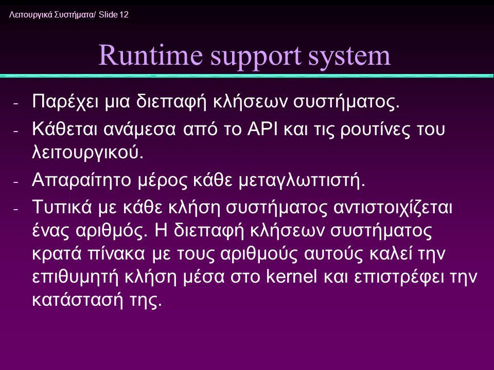 Λειτουργικά Συστήματα/ Slide 12 Runtime support system - Παρέχει μια διεπαφή κλήσεων συστήματος. - Κάθεται ανάμεσα από το API και τις ρουτίνες του λει