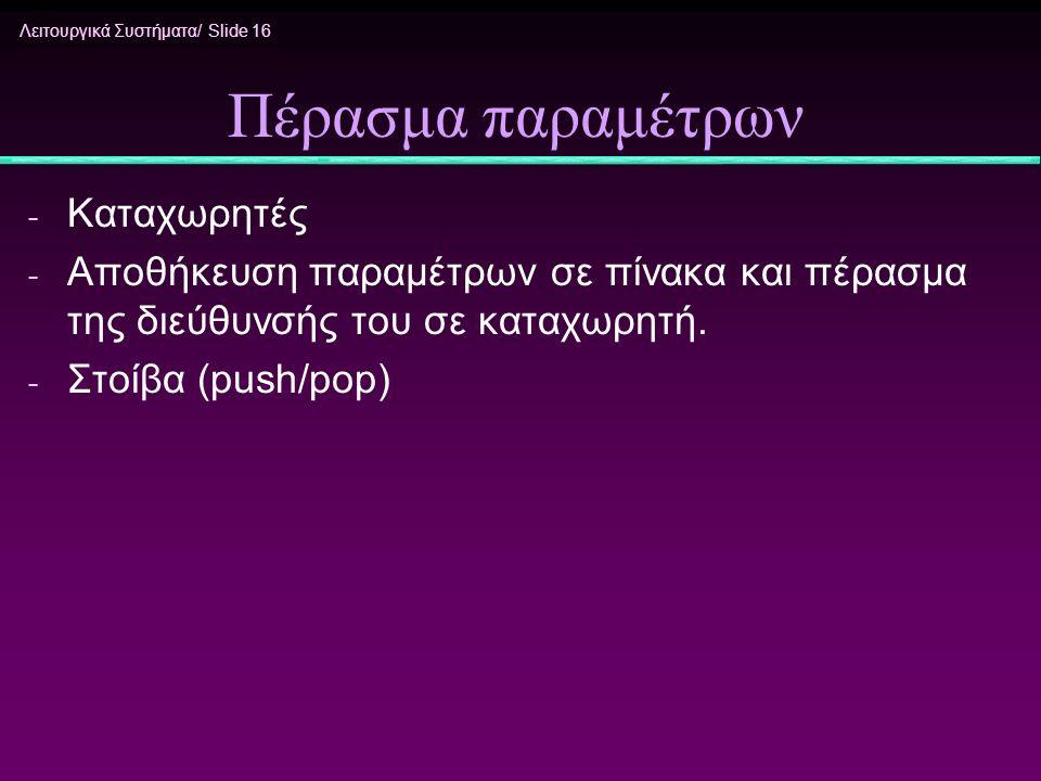 Λειτουργικά Συστήματα/ Slide 16 Πέρασμα παραμέτρων - Καταχωρητές - Αποθήκευση παραμέτρων σε πίνακα και πέρασμα της διεύθυνσής του σε καταχωρητή. - Στο