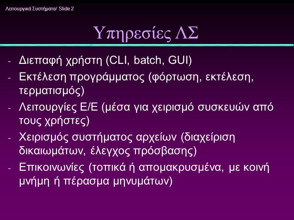 Λειτουργικά Συστήματα/ Slide 2 Υπηρεσίες ΛΣ - Διεπαφή χρήστη (CLI, batch, GUI) - Εκτέλεση προγράμματος (φόρτωση, εκτέλεση, τερματισμός) - Λειτουργίες