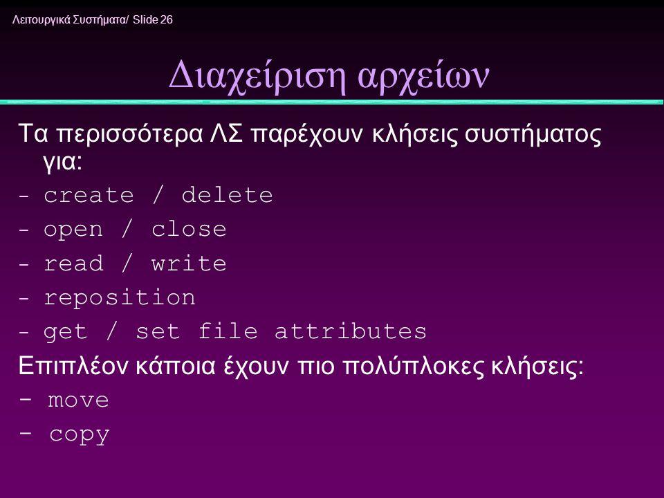 Λειτουργικά Συστήματα/ Slide 26 Διαχείριση αρχείων Τα περισσότερα ΛΣ παρέχουν κλήσεις συστήματος για: - create / delete - open / close - read / write