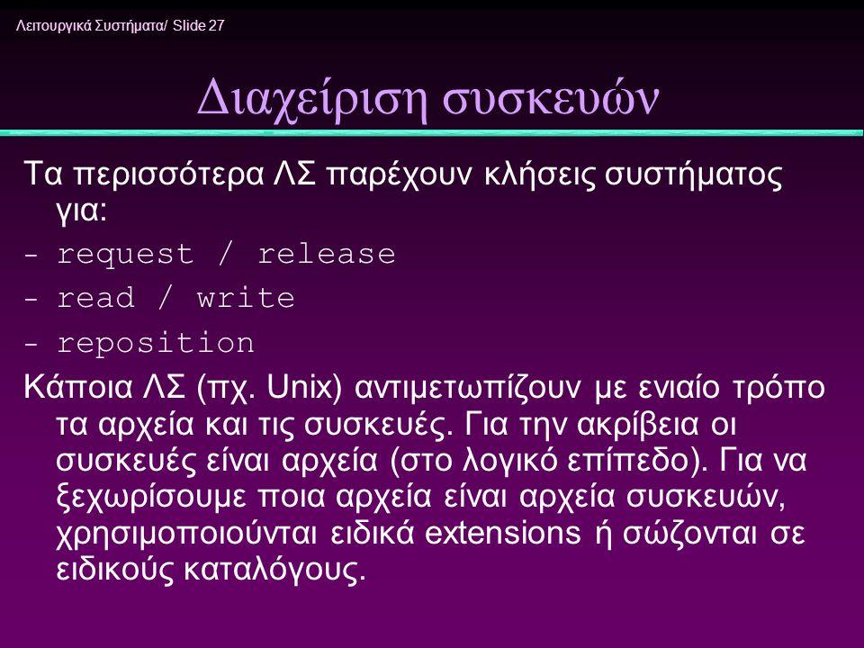 Λειτουργικά Συστήματα/ Slide 27 Διαχείριση συσκευών Τα περισσότερα ΛΣ παρέχουν κλήσεις συστήματος για: - request / release - read / write - reposition
