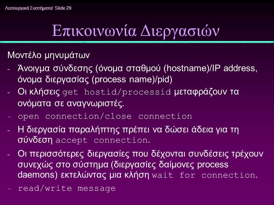 Λειτουργικά Συστήματα/ Slide 29 Επικοινωνία Διεργασιών Μοντέλο μηνυμάτων - Άνοιγμα σύνδεσης (όνομα σταθμού (hostname)/IP address, όνομα διεργασίας (pr