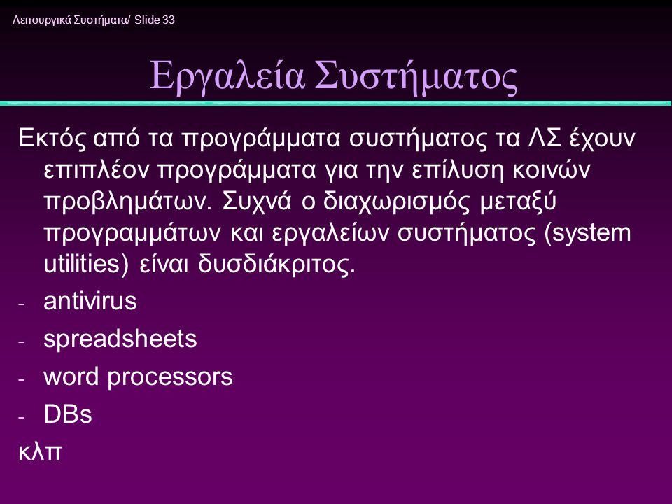 Λειτουργικά Συστήματα/ Slide 33 Εργαλεία Συστήματος Εκτός από τα προγράμματα συστήματος τα ΛΣ έχουν επιπλέον προγράμματα για την επίλυση κοινών προβλη