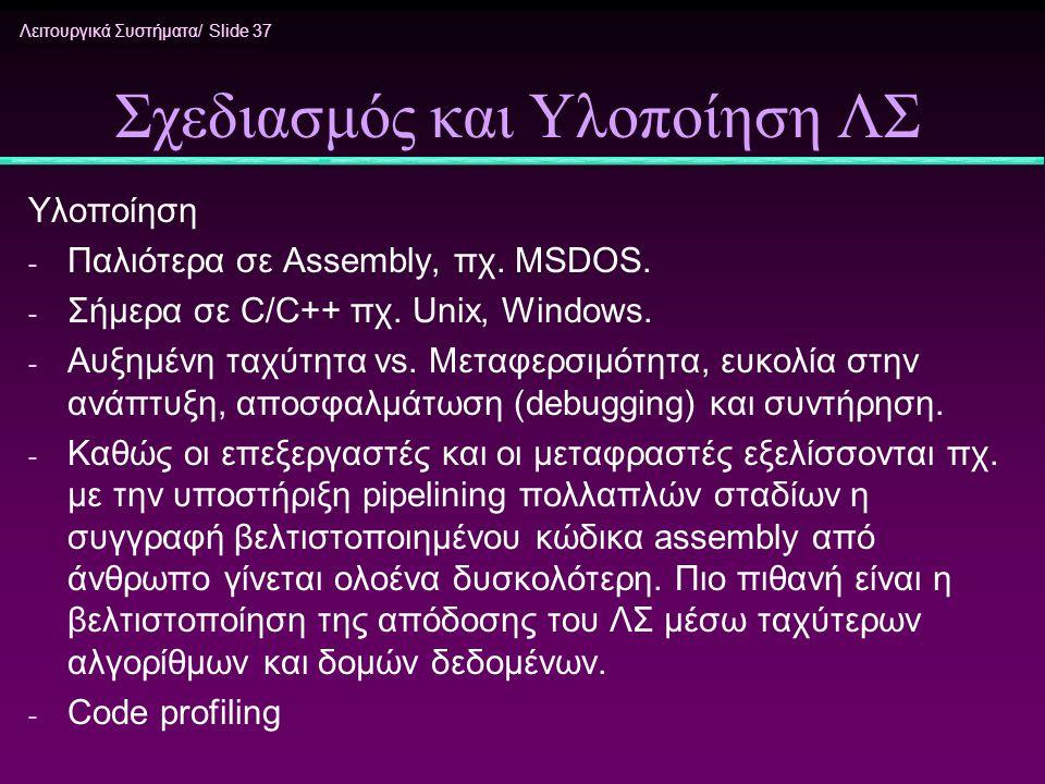 Λειτουργικά Συστήματα/ Slide 37 Σχεδιασμός και Υλοποίηση ΛΣ Υλοποίηση - Παλιότερα σε Assembly, πχ. MSDOS. - Σήμερα σε C/C++ πχ. Unix, Windows. - Αυξημ