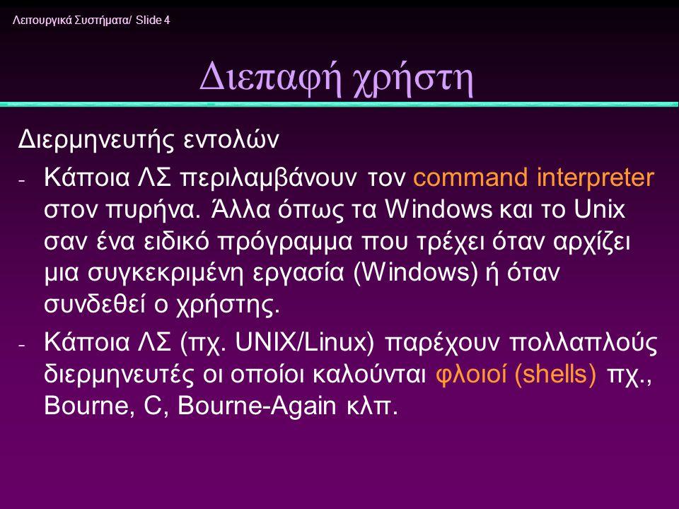 Λειτουργικά Συστήματα/ Slide 25 Έλεγχος διεργασιών - Η δημιουργία γίνεται με ειδική κλήση συστήματος ( fork στο UNIX ή γενικότερα create process ) - Για να φορτωθεί το νέο πρόγραμμα και να εκτελεστεί χρησιμοποιείται η κλήση exec - Ανάλογα με τον τρόπο που δόθηκε η εντολή ο φλοιός είτε περιμένει τη διεργασία να τελειώσει ή την τρέχει στο παρασκήνιο (background).