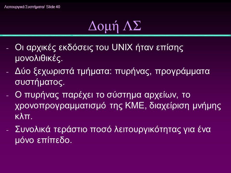 Λειτουργικά Συστήματα/ Slide 40 Δομή ΛΣ - Οι αρχικές εκδόσεις του UNIX ήταν επίσης μονολιθικές. - Δύο ξεχωριστά τμήματα: πυρήνας, προγράμματα συστήματ